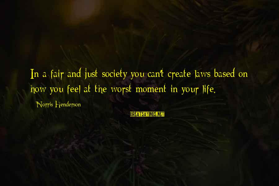Laws And Society Sayings By Norris Henderson: In a fair and just society you can't create laws based on how you feel