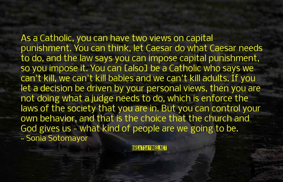 Laws And Society Sayings By Sonia Sotomayor: As a Catholic, you can have two views on capital punishment. You can think, let