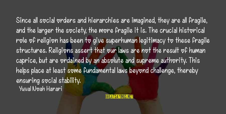 Laws And Society Sayings By Yuval Noah Harari: Since all social orders and hierarchies are imagined, they are all fragile, and the larger