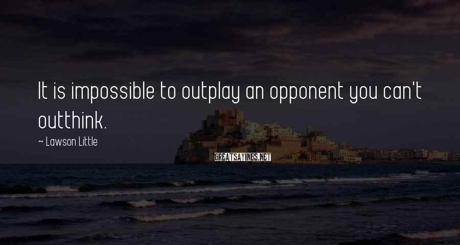 Lawson Little Sayings: It is impossible to outplay an opponent you can't outthink.