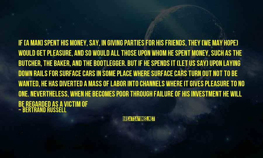 Laying Down Sayings By Bertrand Russell: If [a man] spent his money, say, in giving parties for his friends, they (we