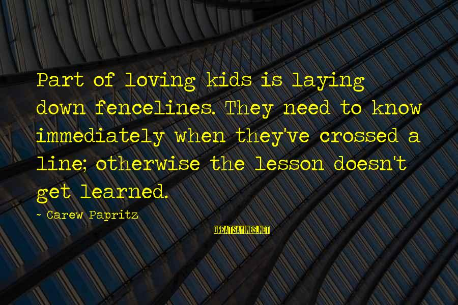 Laying Down Sayings By Carew Papritz: Part of loving kids is laying down fencelines. They need to know immediately when they've