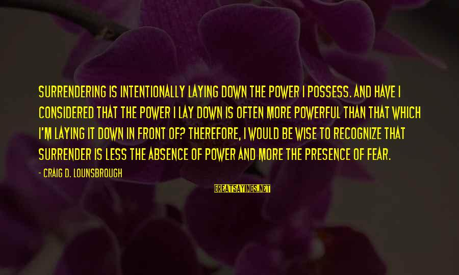 Laying Down Sayings By Craig D. Lounsbrough: Surrendering is intentionally laying down the power I possess. And have I considered that the