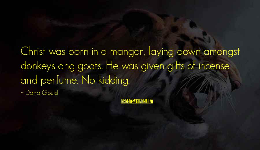 Laying Down Sayings By Dana Gould: Christ was born in a manger, laying down amongst donkeys ang goats. He was given