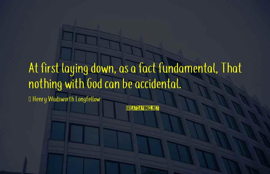 Laying Down Sayings By Henry Wadsworth Longfellow: At first laying down, as a fact fundamental, That nothing with God can be accidental.
