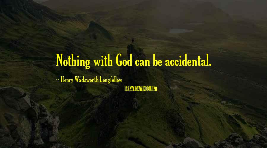 Laying Down Sayings By Henry Wadsworth Longfellow: Nothing with God can be accidental.