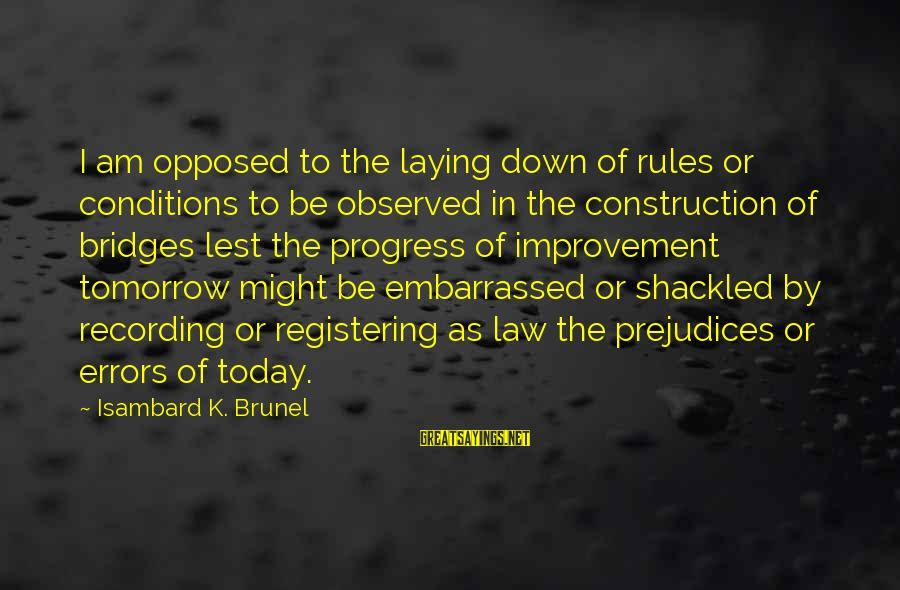 Laying Down Sayings By Isambard K. Brunel: I am opposed to the laying down of rules or conditions to be observed in