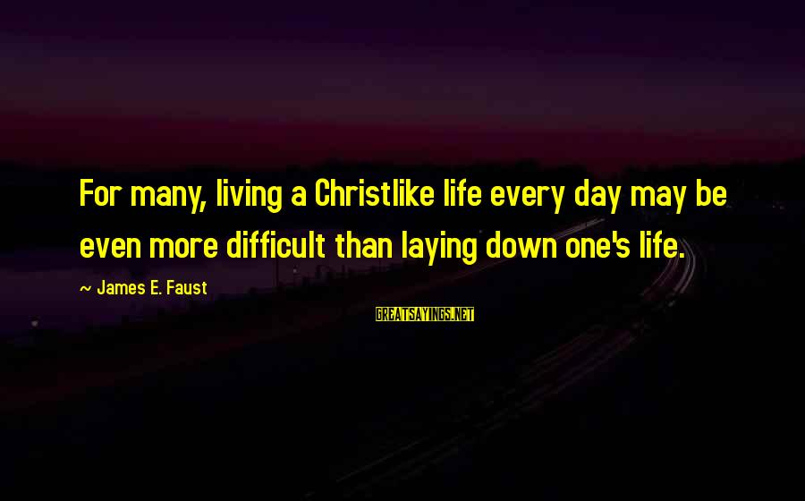 Laying Down Sayings By James E. Faust: For many, living a Christlike life every day may be even more difficult than laying