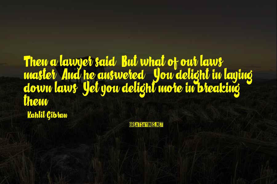 Laying Down Sayings By Kahlil Gibran: Then a lawyer said, But what of our laws, master? And he answered: 'You delight