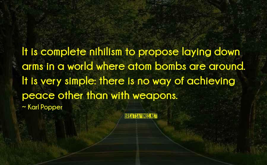 Laying Down Sayings By Karl Popper: It is complete nihilism to propose laying down arms in a world where atom bombs