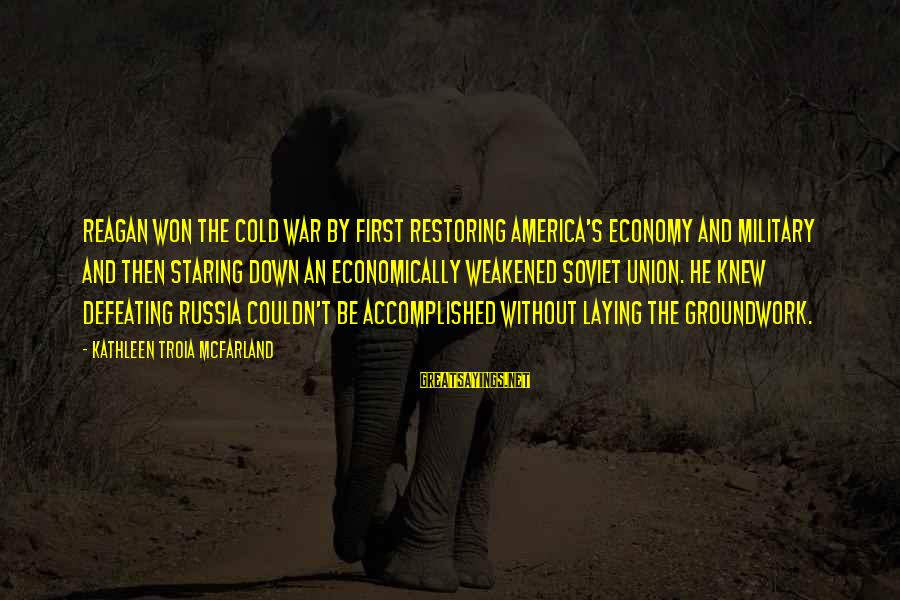 Laying Down Sayings By Kathleen Troia McFarland: Reagan won the Cold War by first restoring America's economy and military and then staring