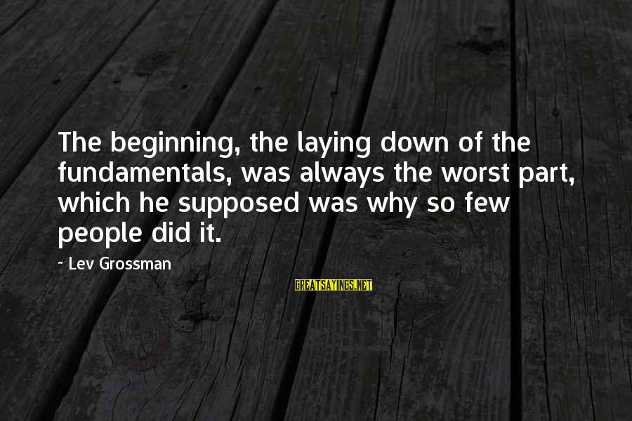 Laying Down Sayings By Lev Grossman: The beginning, the laying down of the fundamentals, was always the worst part, which he