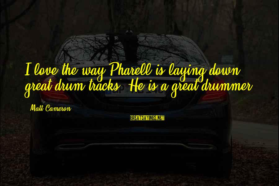 Laying Down Sayings By Matt Cameron: I love the way Pharell is laying down great drum tracks. He is a great