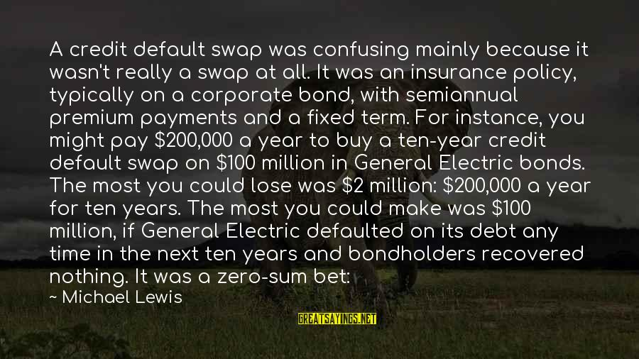 Laying Down Sayings By Michael Lewis: A credit default swap was confusing mainly because it wasn't really a swap at all.