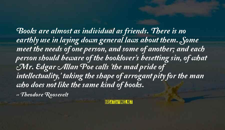 Laying Down Sayings By Theodore Roosevelt: Books are almost as individual as friends. There is no earthly use in laying down