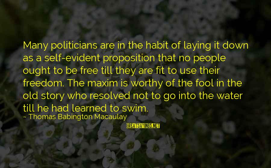 Laying Down Sayings By Thomas Babington Macaulay: Many politicians are in the habit of laying it down as a self-evident proposition that