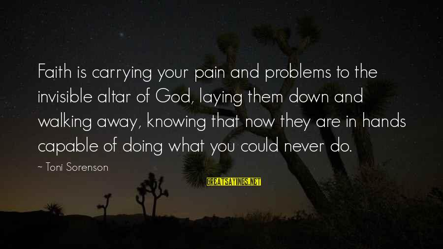 Laying Down Sayings By Toni Sorenson: Faith is carrying your pain and problems to the invisible altar of God, laying them
