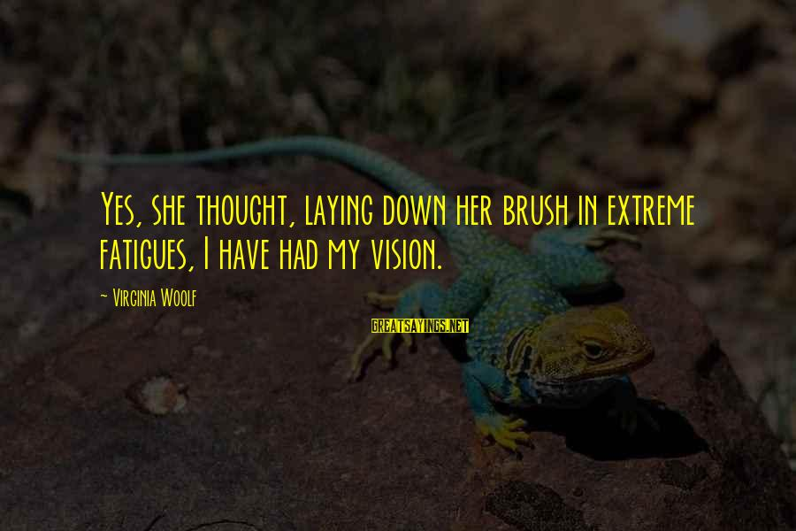 Laying Down Sayings By Virginia Woolf: Yes, she thought, laying down her brush in extreme fatigues, I have had my vision.