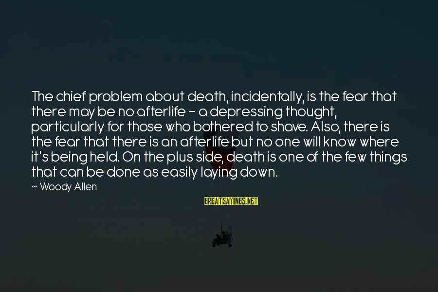 Laying Down Sayings By Woody Allen: The chief problem about death, incidentally, is the fear that there may be no afterlife