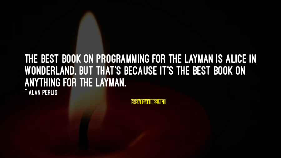 Layman's Sayings By Alan Perlis: The best book on programming for the layman is Alice in Wonderland, but that's because