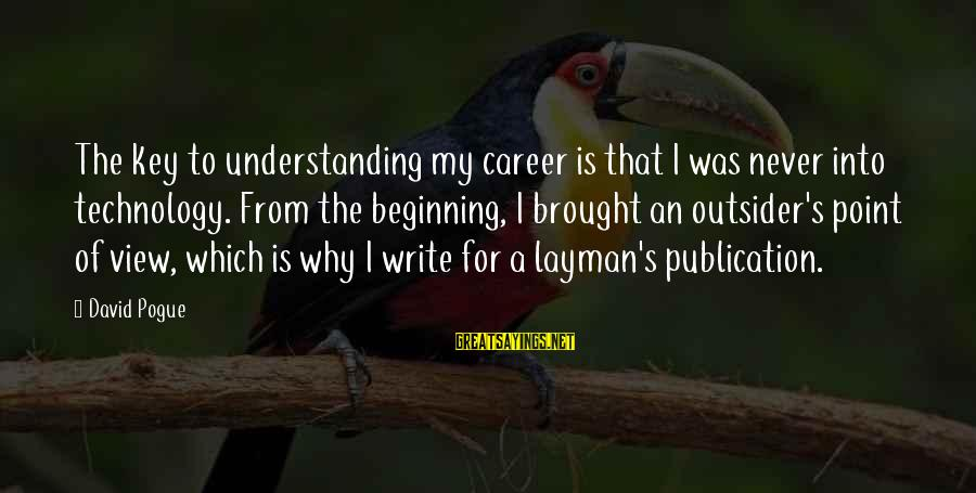 Layman's Sayings By David Pogue: The key to understanding my career is that I was never into technology. From the