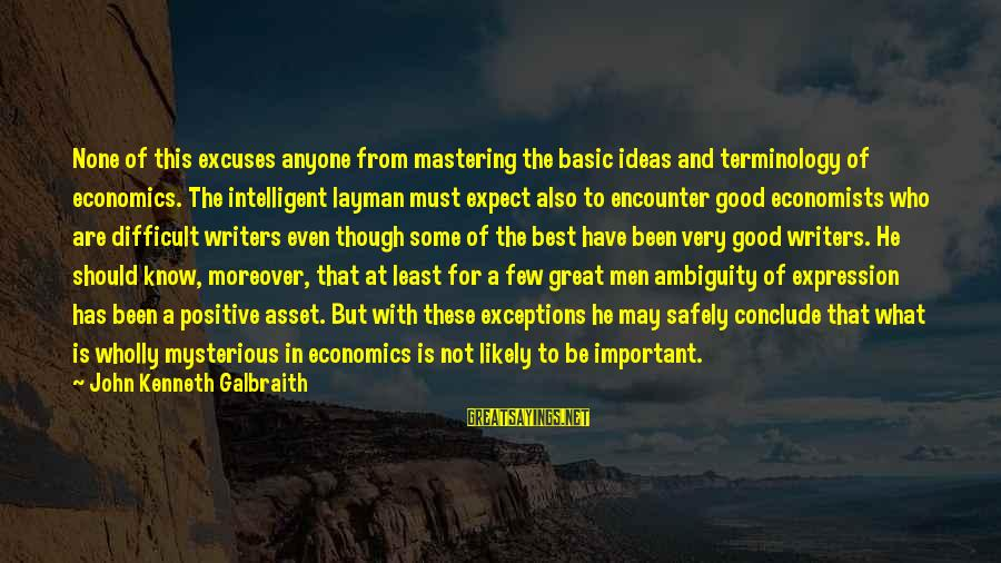 Layman's Sayings By John Kenneth Galbraith: None of this excuses anyone from mastering the basic ideas and terminology of economics. The