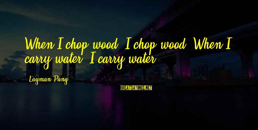 Layman's Sayings By Layman Pang: When I chop wood, I chop wood. When I carry water, I carry water.