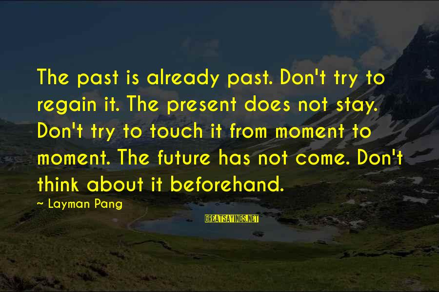 Layman's Sayings By Layman Pang: The past is already past. Don't try to regain it. The present does not stay.