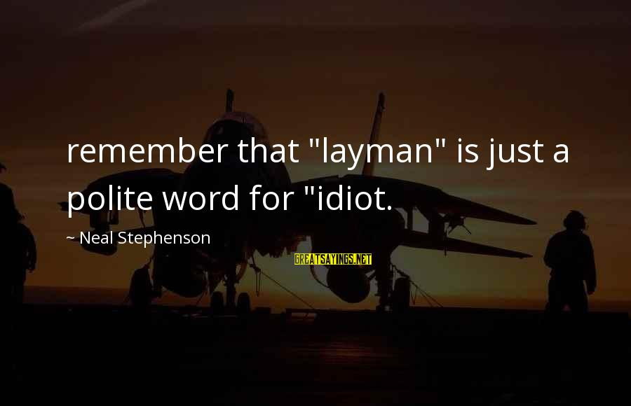 "Layman's Sayings By Neal Stephenson: remember that ""layman"" is just a polite word for ""idiot."