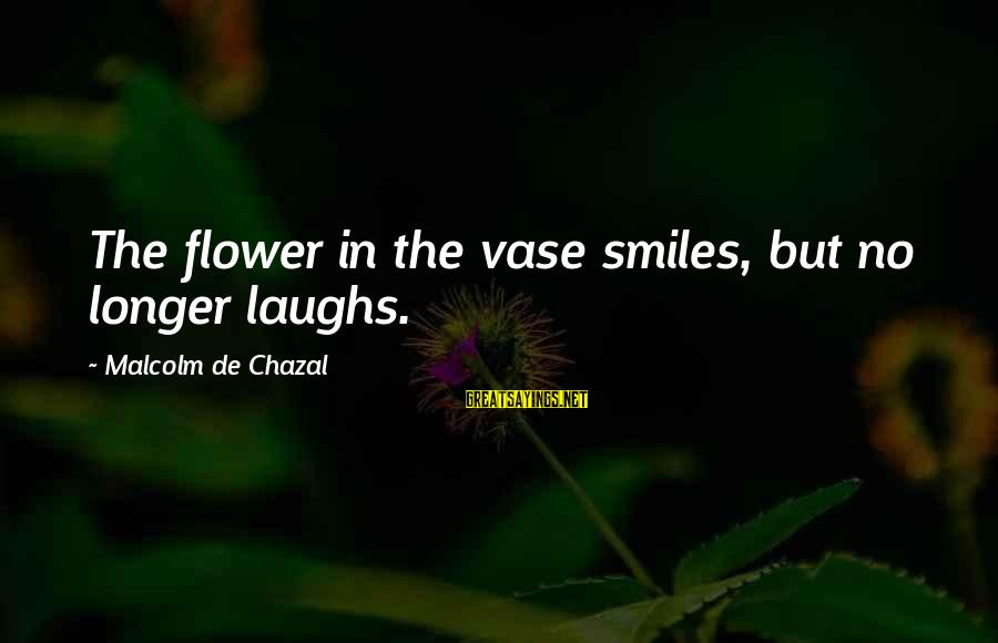 Lazar Wolf Sayings By Malcolm De Chazal: The flower in the vase smiles, but no longer laughs.