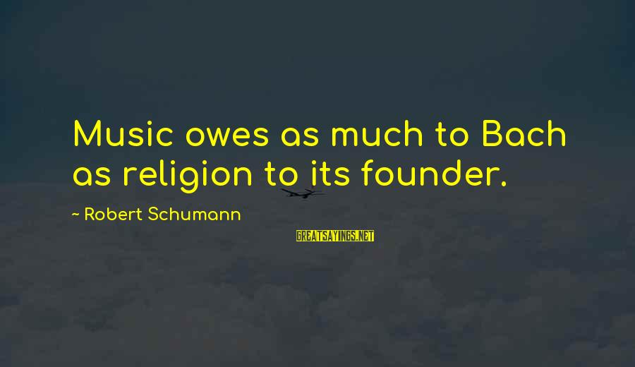 Lazar Wolf Sayings By Robert Schumann: Music owes as much to Bach as religion to its founder.
