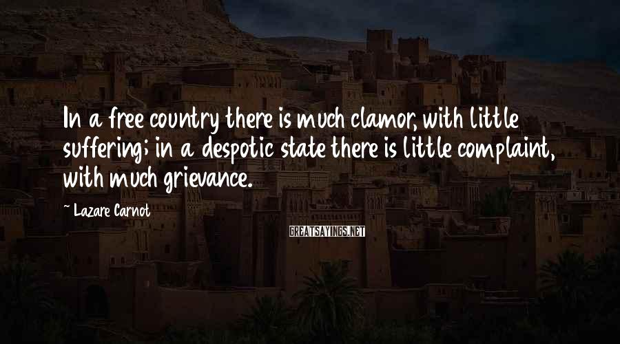 Lazare Carnot Sayings: In a free country there is much clamor, with little suffering; in a despotic state