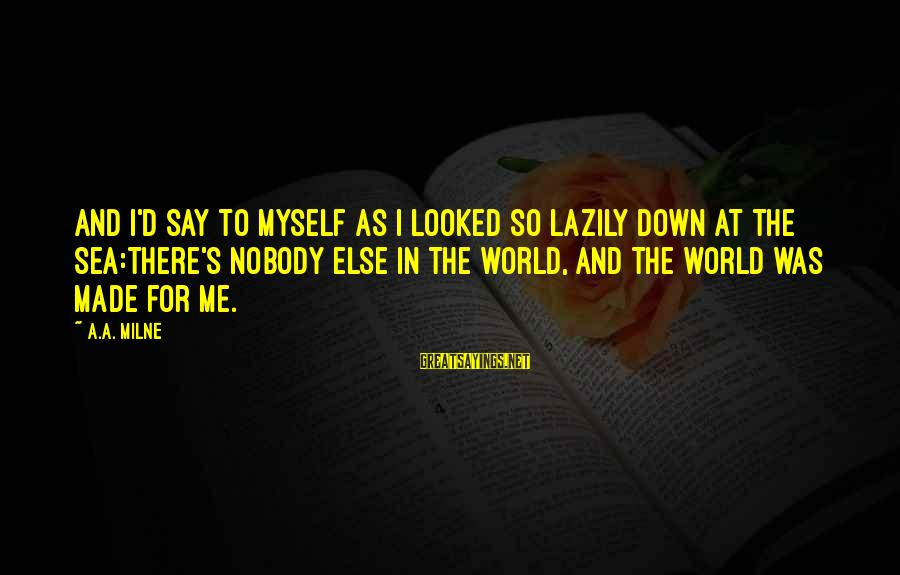 Lazily Sayings By A.A. Milne: And I'd say to myself as I looked so lazily down at the sea:There's nobody
