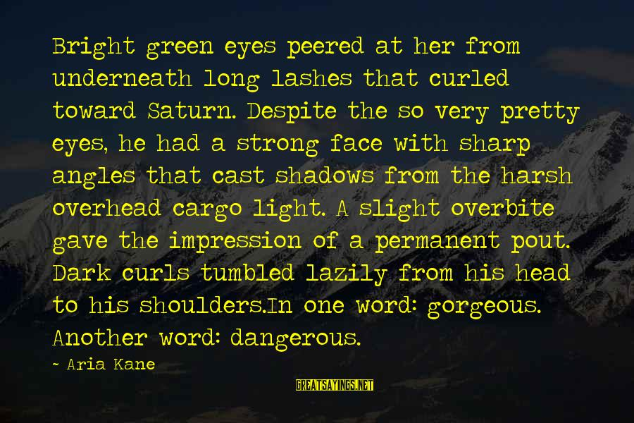 Lazily Sayings By Aria Kane: Bright green eyes peered at her from underneath long lashes that curled toward Saturn. Despite