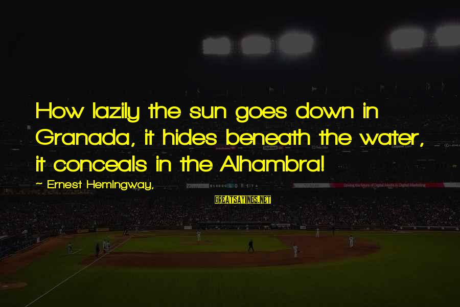 Lazily Sayings By Ernest Hemingway,: How lazily the sun goes down in Granada, it hides beneath the water, it conceals