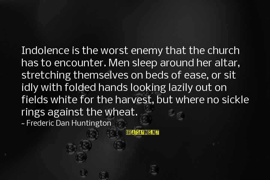 Lazily Sayings By Frederic Dan Huntington: Indolence is the worst enemy that the church has to encounter. Men sleep around her