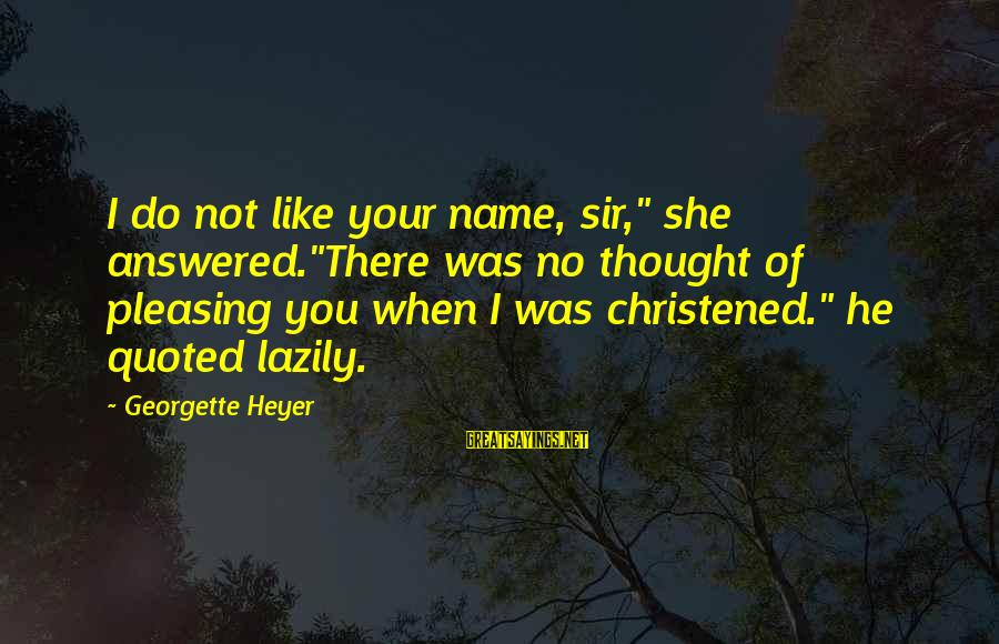 """Lazily Sayings By Georgette Heyer: I do not like your name, sir,"""" she answered.""""There was no thought of pleasing you"""