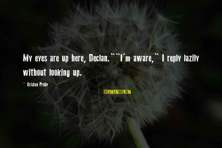 """Lazily Sayings By Kristen Proby: My eyes are up here, Declan.""""""""I'm aware,"""" I reply lazily without looking up."""