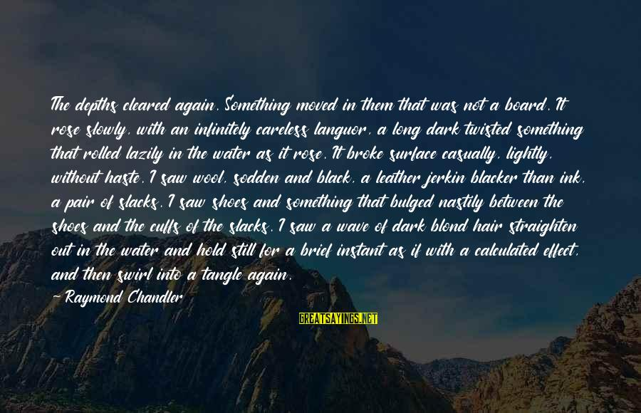 Lazily Sayings By Raymond Chandler: The depths cleared again. Something moved in them that was not a board. It rose