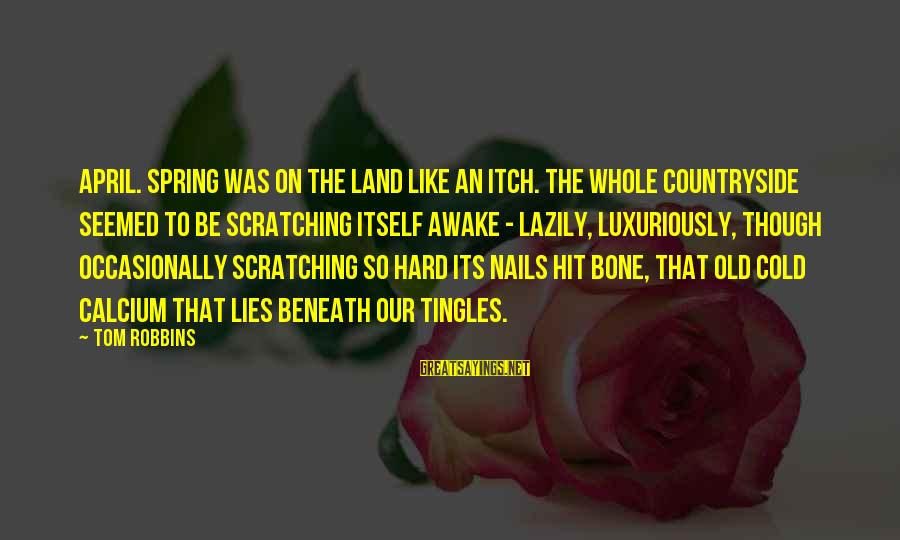 Lazily Sayings By Tom Robbins: April. Spring was on the land like an itch. The whole countryside seemed to be