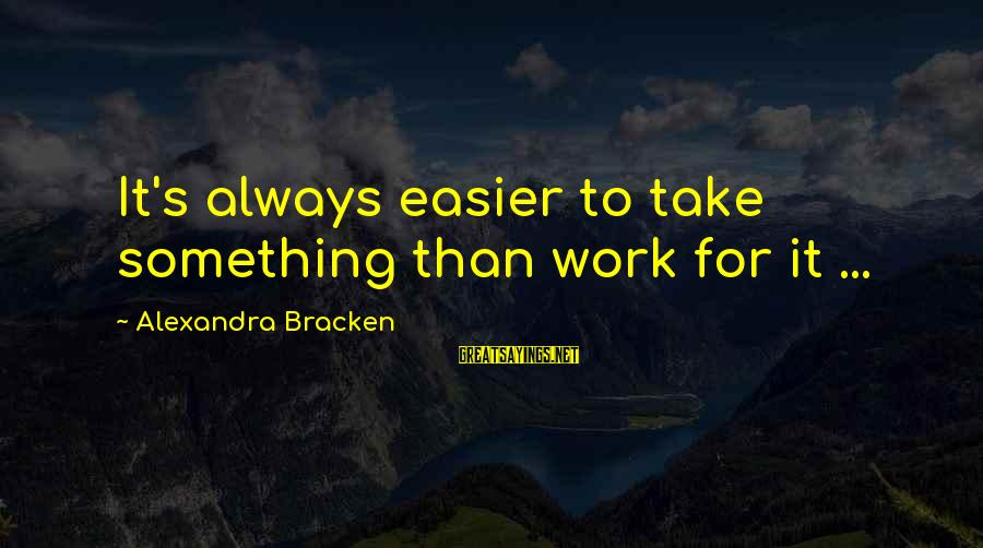 Laziness At Work Sayings By Alexandra Bracken: It's always easier to take something than work for it ...