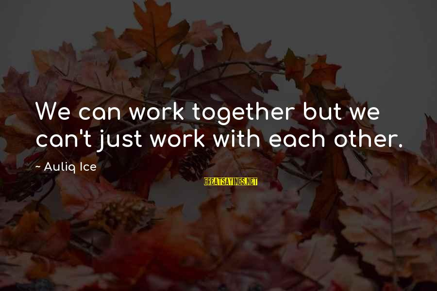 Laziness At Work Sayings By Auliq Ice: We can work together but we can't just work with each other.