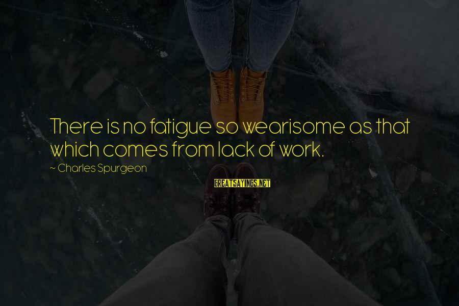 Laziness At Work Sayings By Charles Spurgeon: There is no fatigue so wearisome as that which comes from lack of work.
