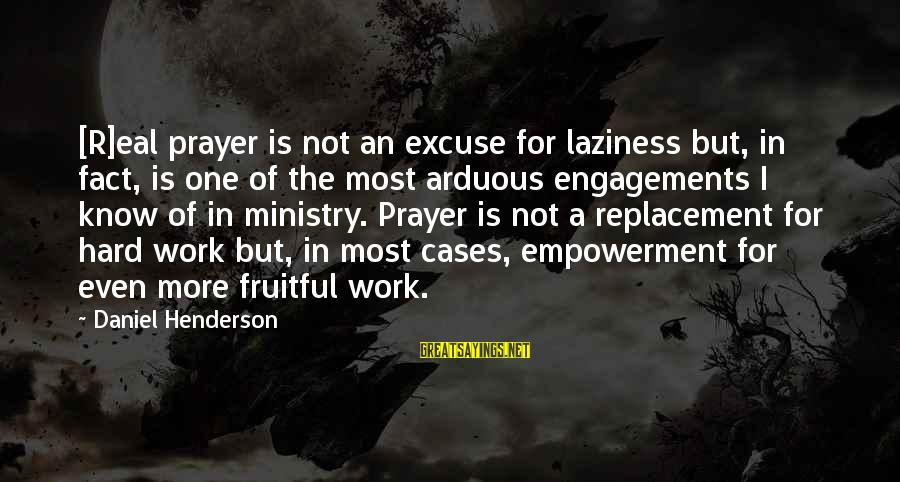 Laziness At Work Sayings By Daniel Henderson: [R]eal prayer is not an excuse for laziness but, in fact, is one of the
