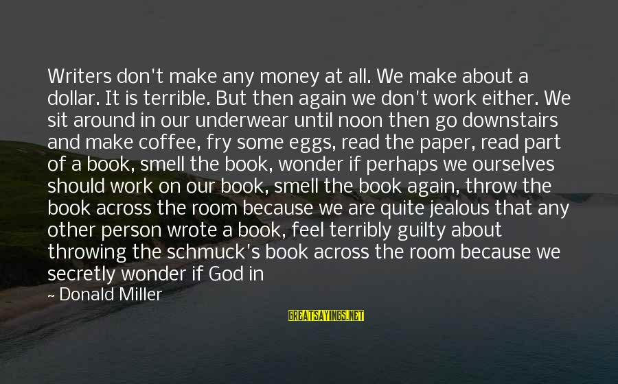 Laziness At Work Sayings By Donald Miller: Writers don't make any money at all. We make about a dollar. It is terrible.
