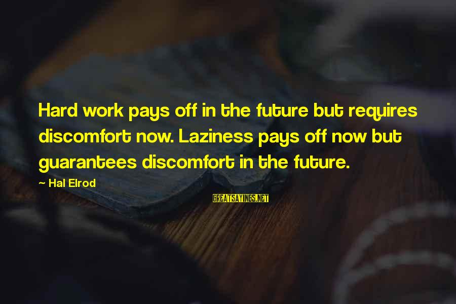 Laziness At Work Sayings By Hal Elrod: Hard work pays off in the future but requires discomfort now. Laziness pays off now