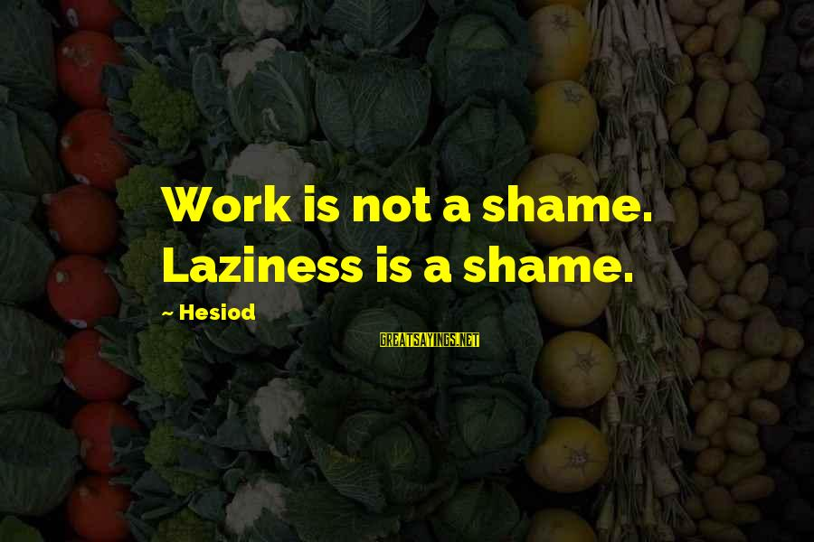 Laziness At Work Sayings By Hesiod: Work is not a shame. Laziness is a shame.