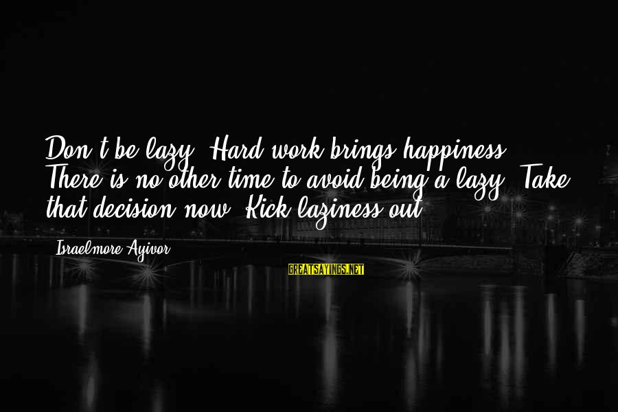Laziness At Work Sayings By Israelmore Ayivor: Don't be lazy. Hard work brings happiness. There is no other time to avoid being
