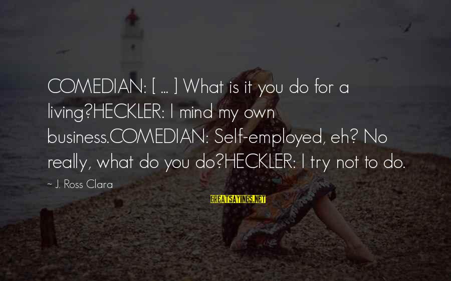 Laziness At Work Sayings By J. Ross Clara: COMEDIAN: [ ... ] What is it you do for a living?HECKLER: I mind my