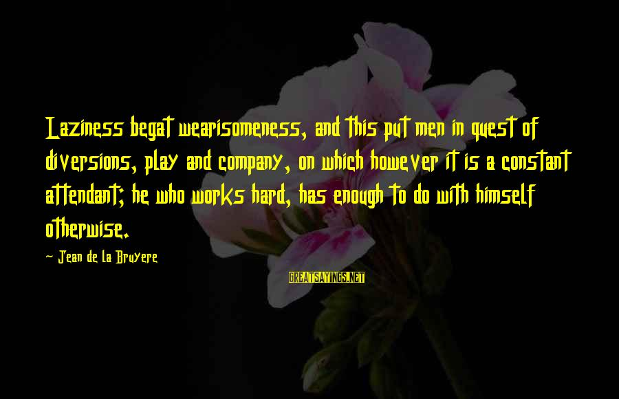 Laziness At Work Sayings By Jean De La Bruyere: Laziness begat wearisomeness, and this put men in quest of diversions, play and company, on